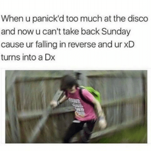 Too Much, Sunday, and Back: When u panick'd too much at the disco  and now u can't take back Sunday  cause ur falling in reverse and ur xD  turns into a Dx