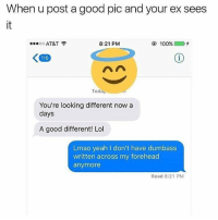 finna get dumbass tattooed on my head meme dankmemes memelord dailymemes: When u post a good pic and your ex sees  8:21 PM  100%  OO  AT&T  Today  You're looking different now a  days  A good different! Lol  Lmao yeah I don't have dumbass  written across my forehead  anymore  Read 8:21 PM finna get dumbass tattooed on my head meme dankmemes memelord dailymemes