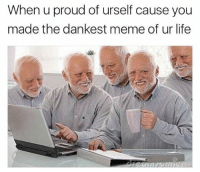 Dankest: When u proud of urself cause you  made the dankest meme of ur life