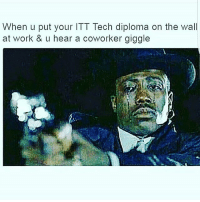 Memes, Work, and 🤖: When u put your ITT Tech diploma on the wall  at work & u hear a coworker giggle