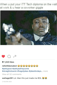 Blackpeopletwitter, Funny, and Lol: When u put your ITT Tech diploma on the wall  at work & u hear a coworker giggle  1,020 likes  rellstilldarealest  #petty post #pettyastheycome  #straightclownin #hegotijokes #jokesfordays... more  View all 32 comments  wattage281 Lol. Man this just made me BOL  2 HOURS AGO InTraTec TEC