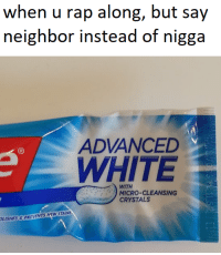 Rap, White, and Micro: when u rap along, but say  neighbor instead of nigga  ADVANCED  WHITE  WITH  MICRO-CLEANSING  CRYSTALS  LISHES&PREVENTS KEW STAINS