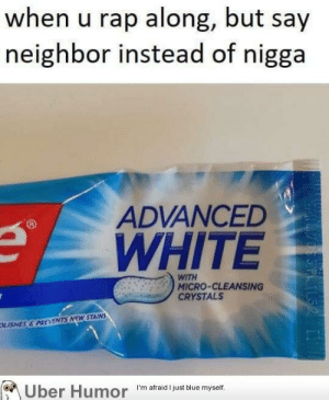 Rap, Tumblr, and Uber: when u rap along, but say  neighbor instead of nigga  ADVANCED  WHITE  RWITH  MICRO-CLEANSING  CRYSTALS  KISNES&PREVENTS MEW STAINS  Uber Humor  I'm afraid I just blue myself. failnation:  Thank the whites