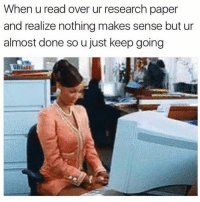 This is the worst feeling 😩😂💯: When u read over ur research paper  and realize nothing makes sense but ur  almost done so u just keep going This is the worst feeling 😩😂💯