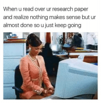 fuck it: When u read over ur research paper  and realize nothing makes sense but ur  almost done so u just keep going fuck it