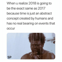 New Year's, Time, and New: When u realize 2018 is going to  be the exact same as 2017  because time is just an abstradt  concept created by humans and  has no real bearing on events that  occur  SP New year, same me 😂