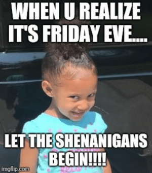 Friday, It's Friday, and Memes: WHEN U REALIZE  ITS FRIDAY EVE.  LET THE SHENANIGANS  BEGIN!!!!  imgfilip.com Image tagged in memes,friday,shenanigans - Imgflip