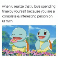 Love, Time, and Own: when u realize that u love spending  time by yourself because you are a  complete & interesting person on  ur own <p>Love Spending Time by Yourself</p>