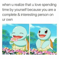 Love, Time, and Wholesome: when u realize that u love spending  time by yourself because you are a  complete & interesting person on  ur own <p>Wholesome feeling</p>