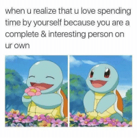 tag someone who needs to see this 💖 (@ship): when u realize that u love spending  time by yourself because you are a  complete & interesting person on  ur own tag someone who needs to see this 💖 (@ship)