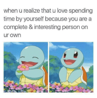 awesomacious:  Because I Love Myself: when u realize that u love spending  time by yourself because you are a  complete & interesting person on  ur own awesomacious:  Because I Love Myself