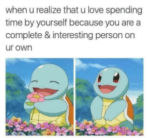 awesomacious:  I hope everybody feels this way: when u realize that u love spending  time by yourself because you are a  complete & interesting person on  ur own awesomacious:  I hope everybody feels this way
