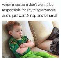 Memes, 🤖, and Nap: when u realize u don't want 2 be  responsible for anything anymore  and u just want 2 nap and be small me. howfemalesact tag a friend