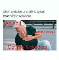 Memes, Shit, and 🤖: when u realize ur starting to get  attached to someone  Ah shit  Ca  ght the feelings  Got me fucked up Stay safe out there