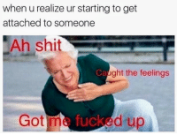 Shit, Got, and Get: when u realize ur starting to get  attached to someone  Ah shit  Caught the feelings  Got me tuked up <p>I hate when that happens.😑</p>