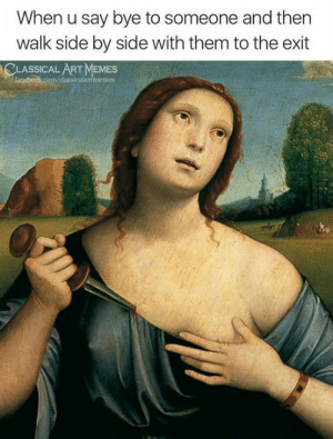 Memes, Classical Art, and Art: When u say bye to someone and then  walk side by side with them to the exit  ASSICAL ART MEMES  classicalartmemes