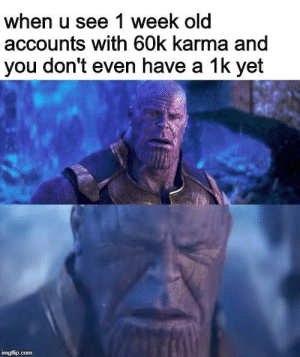 Karma, Old, and MeIRL: when u see 1 week old  accounts with 60k karma and  you don't even have a 1k yet  ingflip.com Meirl
