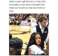 That's my man: when u see a girl all over ur man who  not really ur man and ushouldn't be  mad cus he aint yo man but that's ur  man That's my man