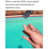 We get it. (@shitheadsteve): When u see the 100th meme about  how pizza and wine are bae on  Valentine's Day We get it. (@shitheadsteve)