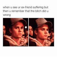I have a cute video of Justin and Selena I'll post it later 😩👏🏽: when u see ur ex-friend suffering but  then u remember that the bitch did u  Wrong I have a cute video of Justin and Selena I'll post it later 😩👏🏽