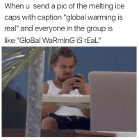 """Wow, poor Leo.: When u send a pic of the melting ice  caps with caption """"global warming is  real"""" and everyone in the group is  like """"GloBal WaRmlnG iS rEaL""""  @MasiPopal Wow, poor Leo."""