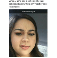 Bae, Hype, and Memes: When u Send bae a selfle and he Just  send one back without any heart eyes or  kissy faces  Where's my hype Women... 😂😂😂😂😂 pettypost pettyastheycome straightclownin hegotjokes jokesfordays itsjustjokespeople itsfunnytome funnyisfunny randomhumor