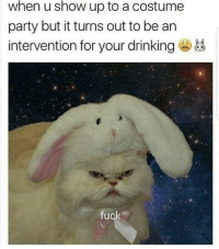 Drinking, Fucking, and Party: when u show up to a costume  party but it turns out to be an  intervention for your drinking  fuck
