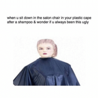 Hello, Ugly, and Earthquake: when u sit down in the salon chair in your plastic cape  after a shampoo & wonder if u always been this ugly Hi. Hello. I cannot sleep. Also that earthquake though. I was shook. Literally.