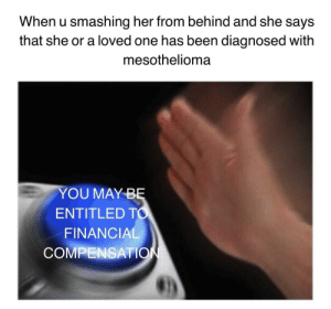 I have a structured settlement and I need cash now by amberfragile FOLLOW 4 MORE MEMES.: When u smashing her from behind and she says  that she or a loved one has been diagnosed with  mesothelioma  YOU MAY BĘ  ENTITLED TO  FINANCIAL  COMPENSATION I have a structured settlement and I need cash now by amberfragile FOLLOW 4 MORE MEMES.