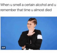 Never drinking again.: When u smell a certain alcohol and u  remember that time u almost died  GIF Never drinking again.