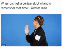 For me it's malibu rum and cherry burnetts 😩 @the_mermaid_lagoon: When u smell a certain alcohol and u  remember that time u almost died  GIF For me it's malibu rum and cherry burnetts 😩 @the_mermaid_lagoon