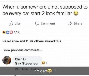 Chun-Li, Heart, and Rose: When u somewhere u not supposed to  be every car start 2 look familiar  Like  Share  Comment  CO0 1.1K  Hãzēl Rose and 11.7K others shared this  View previous comments...  Chun Li  Say Stevenson  2h Like Reply  no cap!!! Be ducking down and heart beating fast asl.