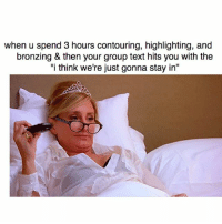 """Slags 😒 @confessionsofablonde goodgirlwithbadthoughts 💅🏽: when u spend 3 hours contouring, highlighting, and  bronzing & then your group text hits you with the  """"i think we're just gonna stay in"""" Slags 😒 @confessionsofablonde goodgirlwithbadthoughts 💅🏽"""