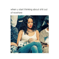 Bitch, Shit, and Girl Memes: when u start thinking about shit out  of nowhere resting bitch face