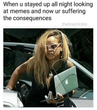 Bruh, Drake, and Funny: When u stayed up all night looking  at memes and now ur suffering  the consequences  thebraintickle @thebraintickle I got memes every occasion and situation, so who's really the loser?! @thebraintickle for more - - *follow @thebraintickle - - - funnymemes lol lmao bruh petty picoftheday funnyshit thestruggle truth hilarious savage 🙌🏽 kimkardashian drake dead dying funny rotfl savagery 😂 funnyAF InstaComedy ThugLife badgirl badgalriri riri rihannanavy