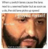 "Shoes, Soon..., and Old: When u switch lanes cause the lane  next to u seemed faster but as soon as  u do, the old lane picks up speed  i played myself  im a fool  im a fool in a man's shoes ""Played yourself"". 😂"