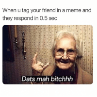 Dank, Meme, and 🤖: When u tag your friend in a meme and  they respond in 0.5 sec  Dats mah bitchhh That's how it should be 😂