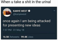 Kanye, Memes, and Shit: When u take a shit in the urinal  KANYE WEST  @kanyewest  once again I am being attacked  for presenting new ideas  7:57 PM 01 May 18  16.5K Retweets 99.4K Likes Very sad!