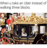 Memes, Uber, and 🤖: When u take an Uber instead of  walking three block:s It's too far to walk 😂