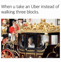 Memes, Uber, and Watch Out: When u take an Uber instead of  walking three blocks. Watch out. Pure Class coming through.