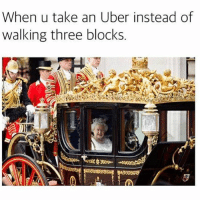 Uber, Queen, and Girl Memes: When u take an Uber instead of  walking three blocks. The queen has arrived