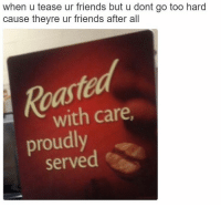Dank Memes, Meme Page, and Meme Pages: when u tease ur friends but u dont go too hard  cause theyre ur friends after all  with care.  proudly  served @cabbagecatmemes was the first original meme page I ever followed and he's still killin it to this day.