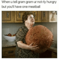 Funny, Meatballs, and Grams: When u tell gram gram ur not rly hungry  but you'll have one meatball