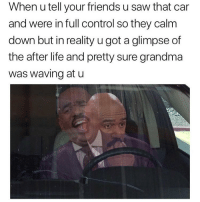 Friends, Funny, and Grandma: When u tell your friends u saw that car  and were in full control so they calm  down but in reality u got a glimpse of  the after life and pretty sure grandma  was waving at u *Nervous laugh* guys you're overreacting