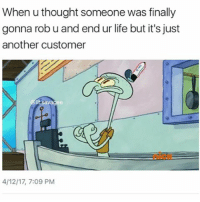 Life, Memes, and Savage: When u thought someone was finally  gonna robuand endur life but it's just  another customer  Savage  4/12/17, 7:09 PM Don't even lie, you've said some gay shit before and you know it😳
