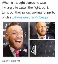 Beer, Bitch, and Bruh: When u thought someone was  inviting u to watch the fight, but it  turns out they're just looking for ppl to  pitch in.. #Mayweather/cGregor  ta Jet  LIVE  ER  OR  N P  「10  obile  ケ  8/24/17, 6:33 PM Bitch, I'll bring beer, but that's it😒 - - *follow @_taxo_ * - - funnymemes lol lmao bruh petty picoftheday funnyshit thestruggle truth hilarious savage 🙌🏽 kimkardashian drake dead dying funny rotfl savagery 😂 funnyAF InstaComedy ThugLife mcgregor conormcgregor mma floydmayweather mayweathermcgregor mayweather
