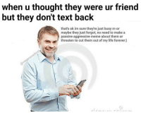 😂😂😂😩😩😒😒😒: when u thought they were ur friend  but they don't text back  that's ok im sure they're just busy rn or  maybe they just forgot, no need to make a  passive aggressive meme about them or  threaten to cut them out of my life forever:) 😂😂😂😩😩😒😒😒
