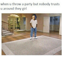 """Party, Girl, and They: when u throw a party but nobody trusts  u around they girl  Il And by """"girl"""" we're speaking literally."""
