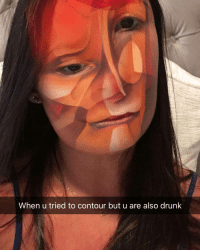 Af, Drunk, and Fucking: When u tried to contour but u are also drunk We're having a Snap Meme Contest right now on our snapchat ‼️ Add us @ the_betches ... Send us your funniest fucking snap meme and we could repost you on insta!!! 😱 ends today at 3pm EST. And if you're super funny... We'll follow you back AF betchesmemecontest
