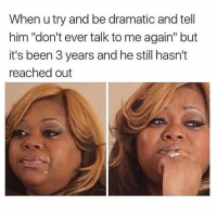 "Girl Memes, Been, and Him: When u try and be dramatic and tell  him ""don't ever talk to me again"" but  it's been 3 years and he still hasn't  reached out Quit playin 😩"